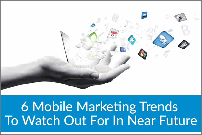 6 Mobile marketing trends to watch out for in near future