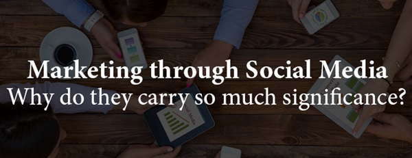 Marketing through Social Media-why do they carry so much significance