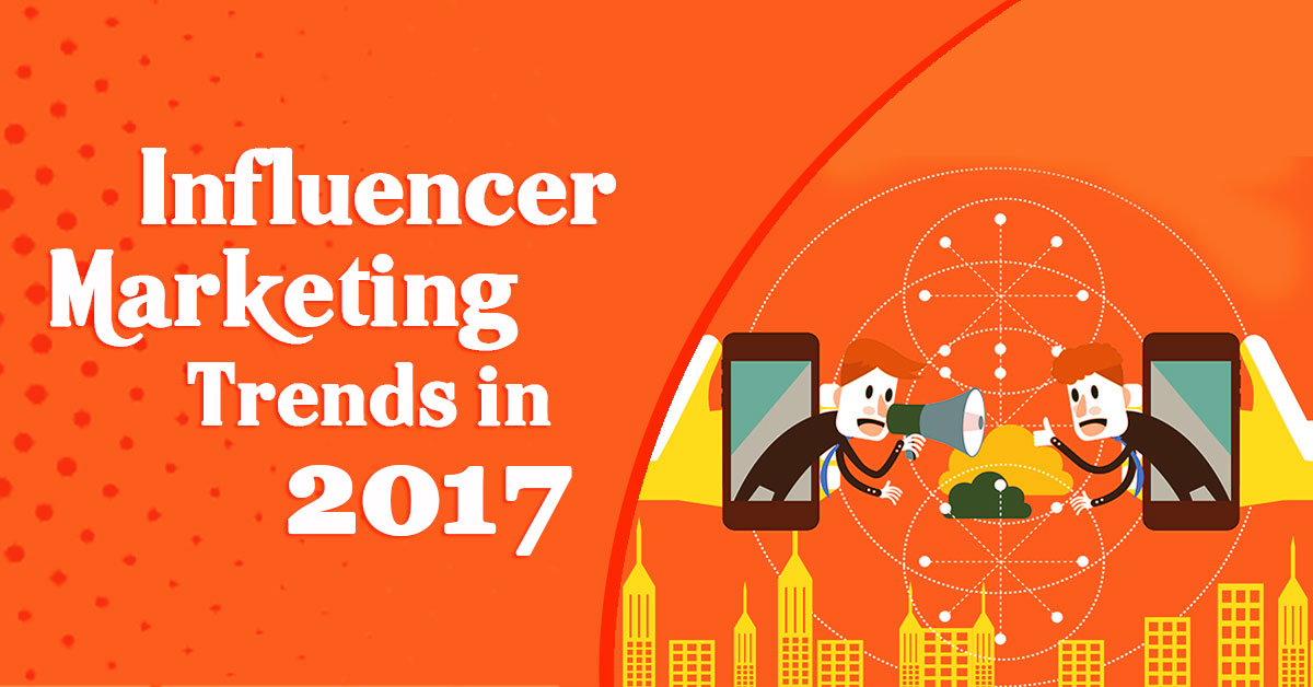 Top 3 Influencer Marketing Trends 2017-What Industry Experts Expect?