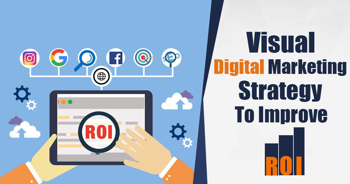 A Visual Digital Marketing Strategy To Improve Your ROI