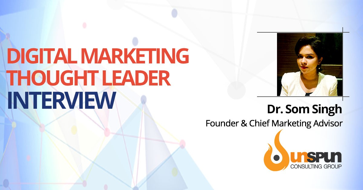 Interview with Dr.Som Singh, Unspun Consulting Group, Founder & Chief Marketing Advisor