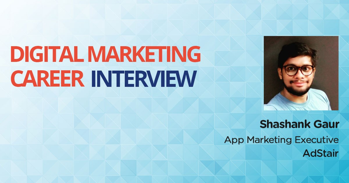 Interview with Shashank Gaur, a Management student turned App Marketing Executive leveraging Digital Marketing