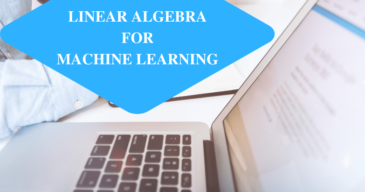 Linear Algebra for Machine Learning: Definition and Core Concepts