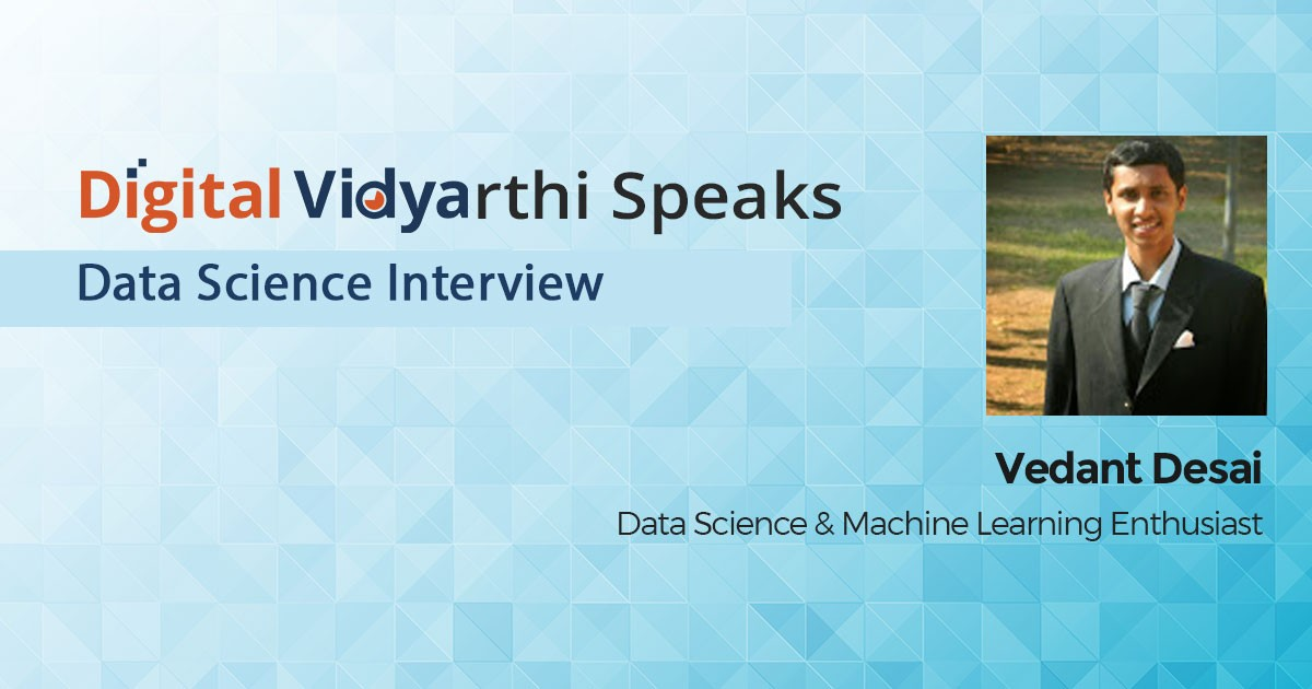 Interview with Digital Vidyarthi: Vedant Desai, Data Science & Machine Learning Enthusiast