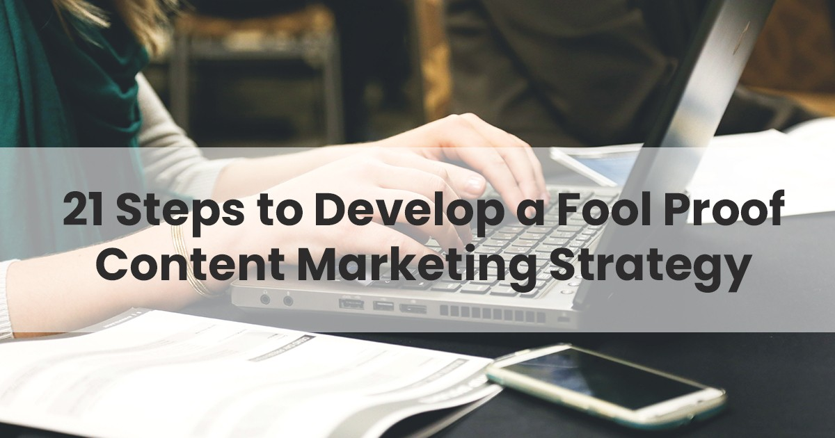 21 Steps to Develop a Foolproof Content Marketing Strategy