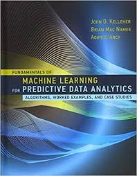 Fundamentals of Machine Learning for Predictive Data Analytics: Algorithms, Worked Examples, and Case Studies - John D. Kelleher  Brian Mac Namee, Aoife D'Arcy