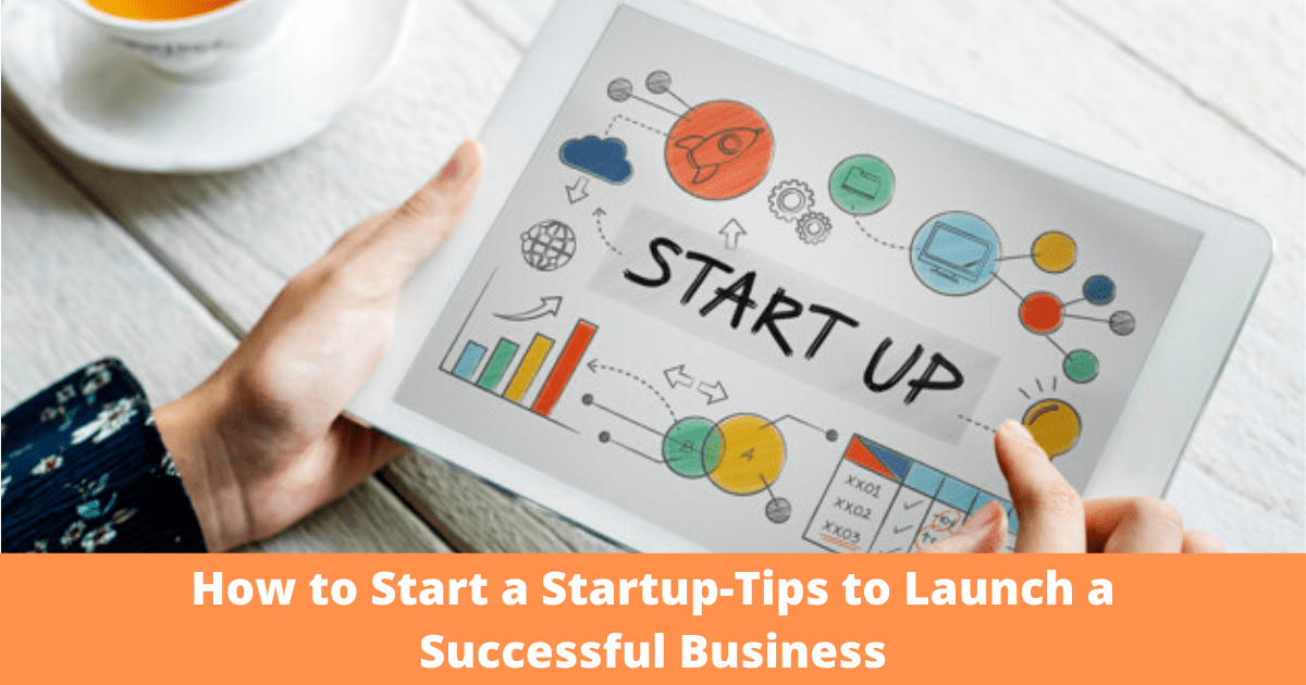 How to Start a Startup-Tips to Launch a Successful Business