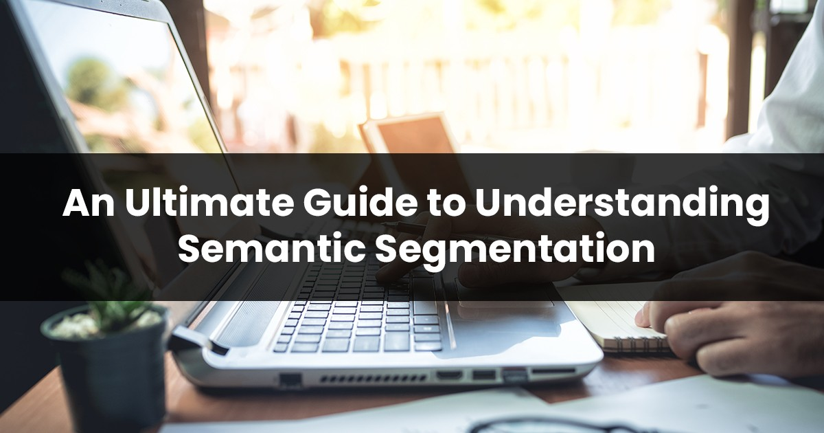 An Ultimate Guide to Understanding Semantic Segmentation