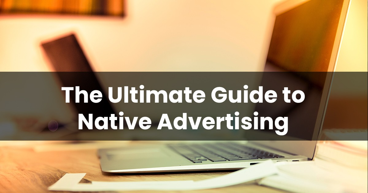 The Ultimate Guide to Native Advertising and Its Types