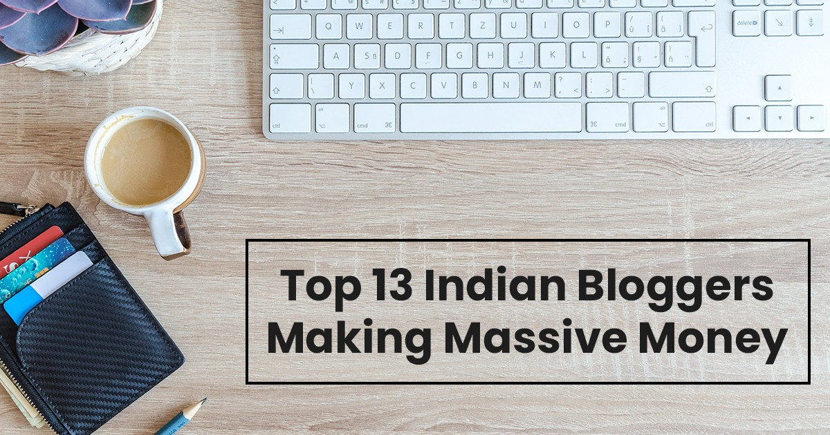 Top 13 Famous Indian Bloggers Making Massive Money