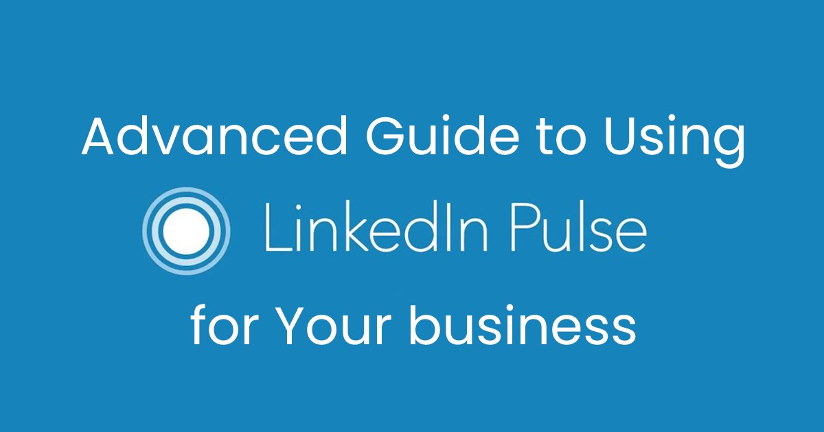 Advanced Guide to Use LinkedIn Pulse for Your Business