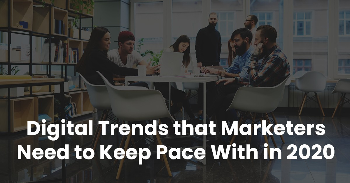 Digital Trends that Marketers Need to Keep Pace within 2020