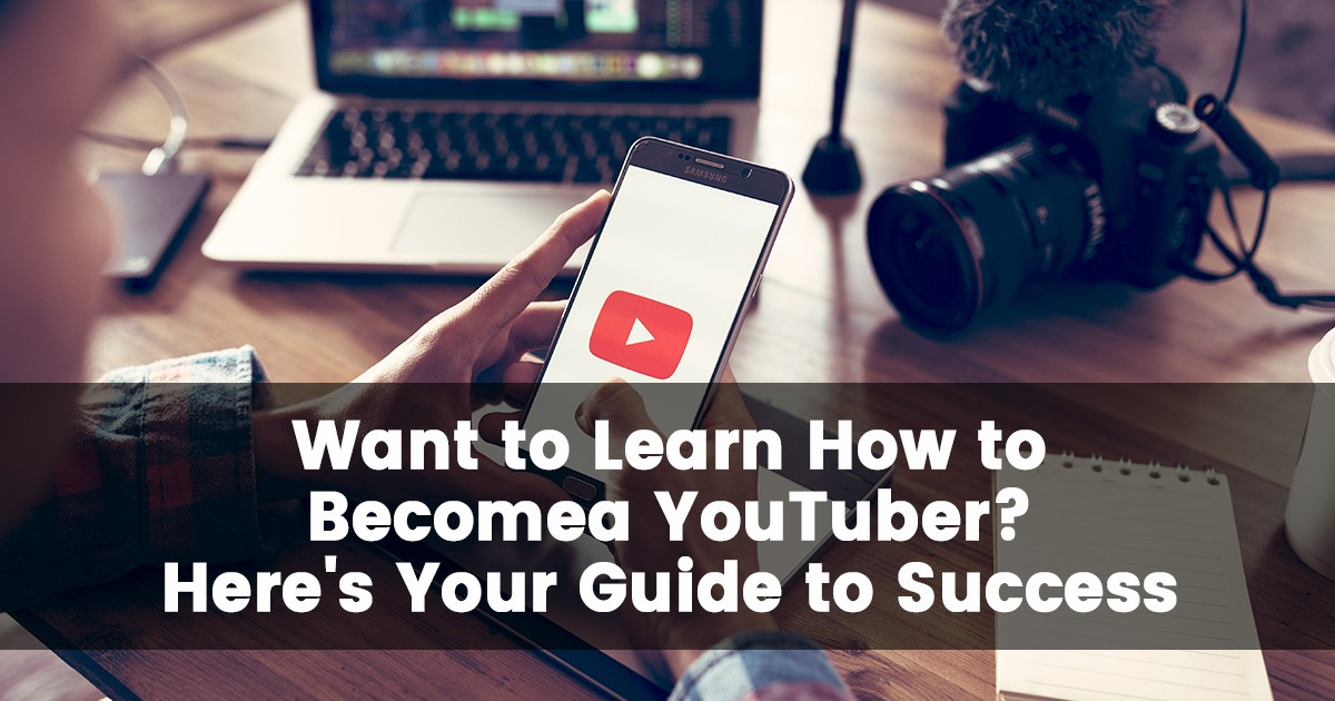 Want to Learn How to Become a YouTuber? Here's Your Guide to Success