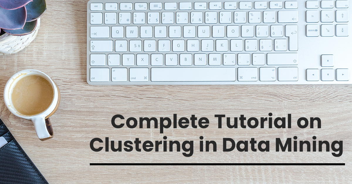 Complete Tutorial on Clustering in Data Mining for Beginners and Experts