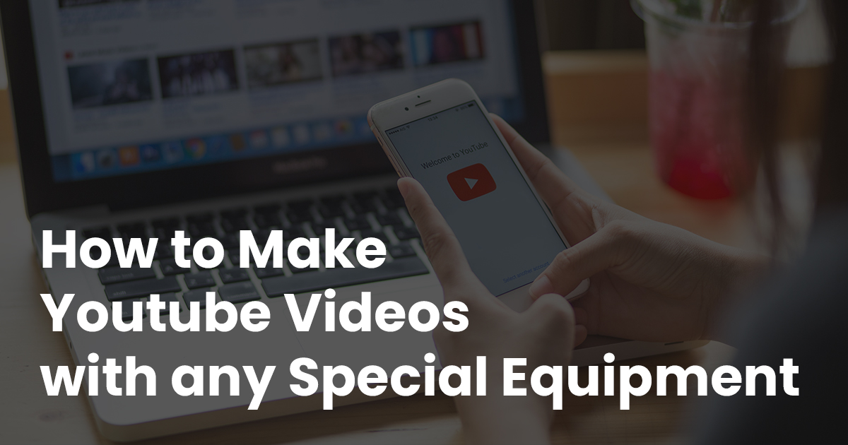 How to Make YouTube Videos with Any Special Equipment