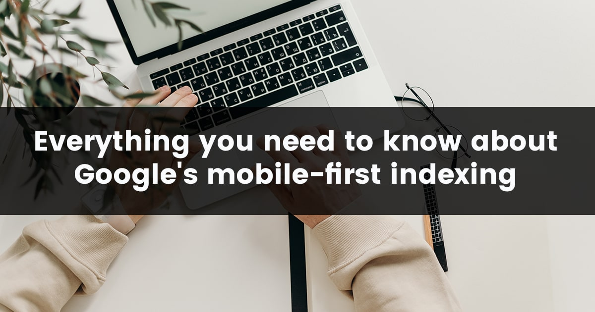 Everything you need to know about Google's Mobile-First Indexing
