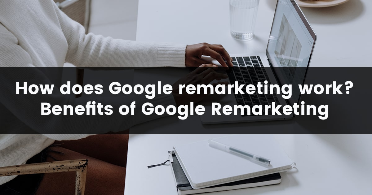 How does Google Remarketing work? Benefits of Google Remarketing