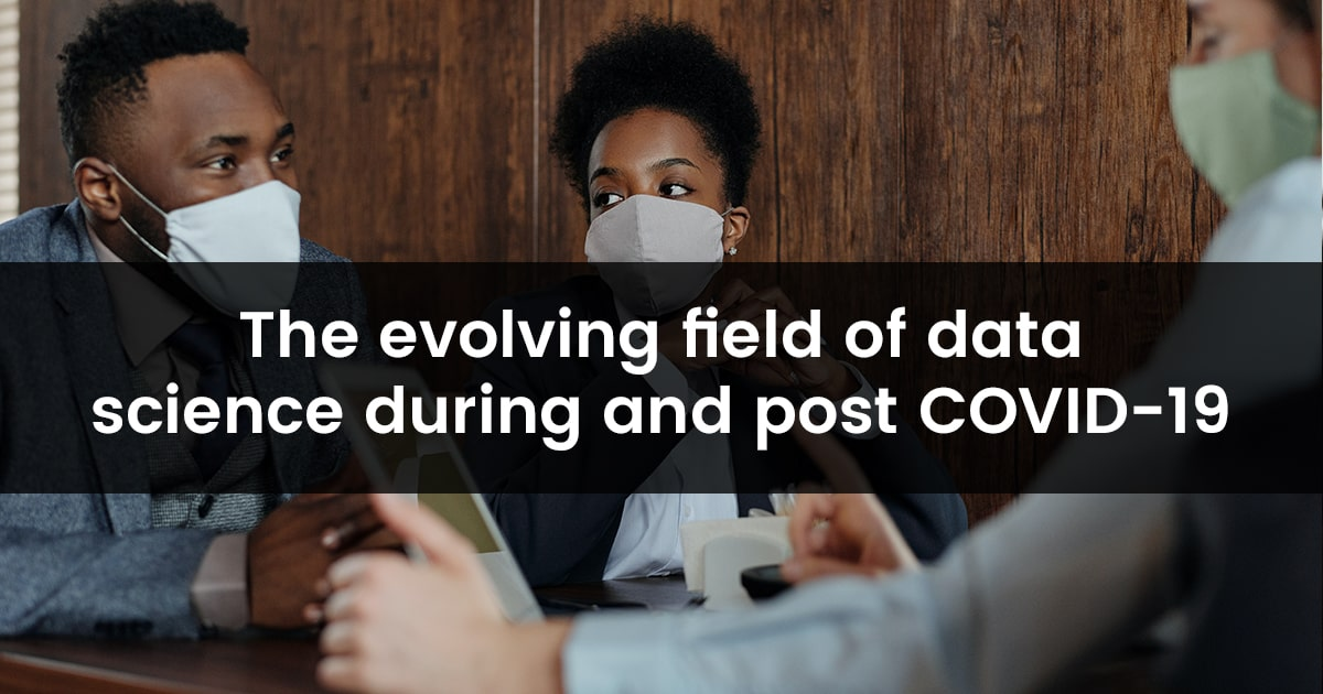 The Evolving Field of Data Science during and post COVID-19