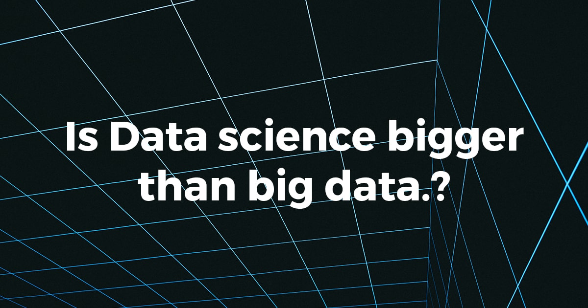 Is Data science bigger than big data?