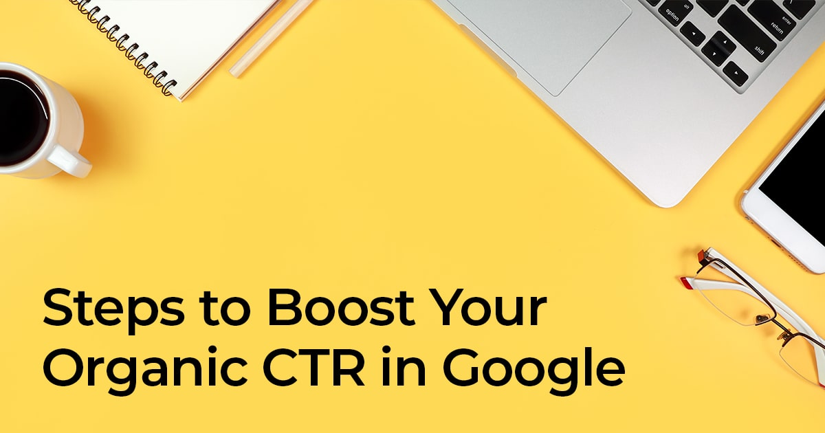 Steps To Boost Your Organic CTR In Google